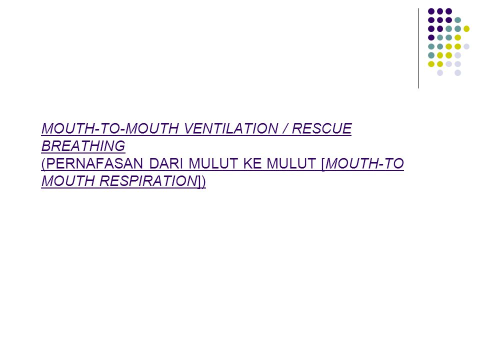 MOUTH-TO-MOUTH VENTILATION / RESCUE BREATHING (PERNAFASAN DARI MULUT KE MULUT [MOUTH-TO MOUTH RESPIRATION])